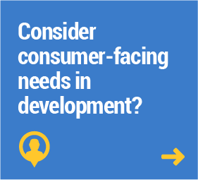 Consider consumer-facing needs in development?