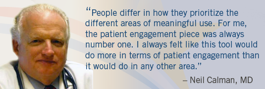 "Image of Dr. Calman and quote; ""'People differ in how the prioritize the differenet areas of meaningful use. For me, the patient engagement piece was always number one. I always felt like this tool would do more in terms of patient engagement than it would do in any other area.'-Neil Calman, MD.'"""
