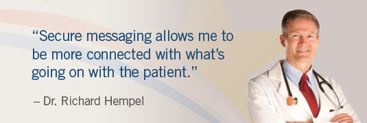 "Image of and quote; ""'Secure messaging allows me to be more connected with what's going on with the patient.'- Dr. Richard Hempel"""
