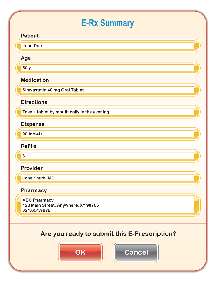 "This is an image of an Electronic Health Record (EHR) system's electronic prescription review screen. It shows six discrete medication fields.  The fields are: Patient, Age, Medication, Directions, Dispense, Refills, Provider, and Pharmacy.  The patient field has a value of ""John Doe."" The age field has a value of ""50 y."" The medication field has a value of ""Simvastatin 40 mg Oral Tablet."" The directions field has a value of ""Take 1 tablet by mouth daily in the evening."" The dispense field has a value of ""90 tablets."" The refills field has a value of ""3.""  The provider field has a value of ""Jane Smith, MD."" The pharmacy field has a value of ""ABC Pharmacy, 123 Main Street, Anywhere, XY 98765; 321.654.9876."" At the bottom of the screen there is a question with two answer choice boxes. The questions reads, ""Are you ready to submit this E-Prescription?"" The available answers are ""OK"" and ""Cancel."""