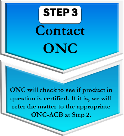 Step 3. Contact ONC. ONC will check to see if product in question is certified. If it is, we will refer the matter to the appropriate ONC-ACB at Step 2.