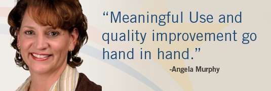 'Meaningful Use and quality improvement go hand in hand.' – Angela Murphy