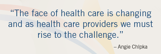'The face of health care is changing and as health care providers we must rise to the challenge.' – Angie Chlpka