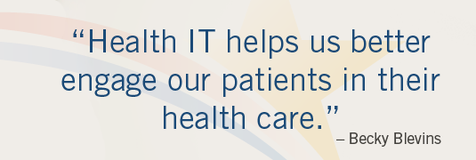'Health IT helps us better engage our patients in their health care.' – Becky Blevins
