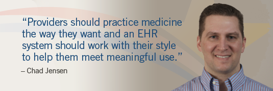 'Providers should practice medicine the way they want and an EHR system should work with their style to help them meet meaningful use.' – Chad Jensen