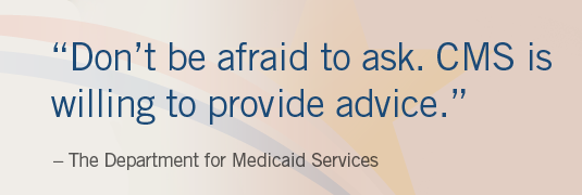 """Don't be afraid to ask. CMS is willing to provide advice."""