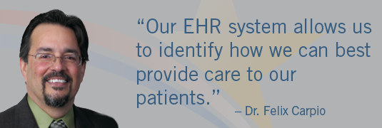 'Our EHR system allows us to identify how we can best provide care to our patients.' – Dr. Felix Carpio