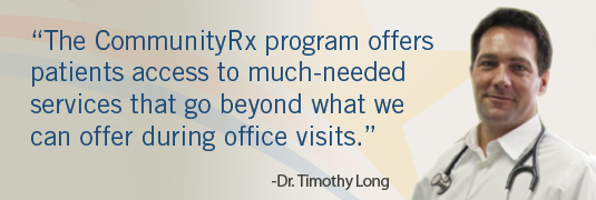 'The CommunityRx program offers patients access to much-needed services that go beyond what we can offer during office visits.' – Dr. Timothy Long