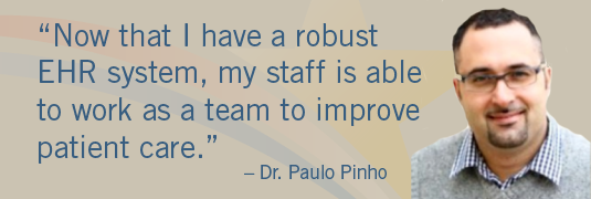 'Now that I have a robust EHR system, my staff is able to work as a team to improve patient care.' – Dr. Paulo Pinho