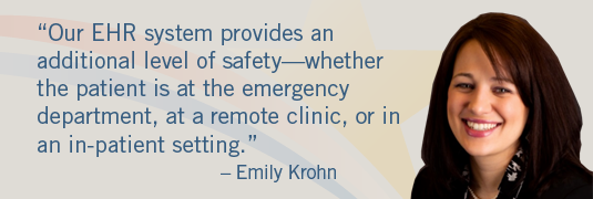 'Our EHR system provides an additional level of safety—whether the patient is at the emergency department, at a remote clinic, or in an in-patient setting.' – Emily Krohn