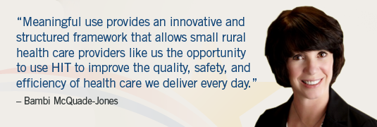 'Meaningful use provides an innovative and structured framework that allows small rural health care providers like us the opportunity to use HIT to improve the quality, safety, and efficiency of health care we deliver every day.' – Bambi McQuade-Jones