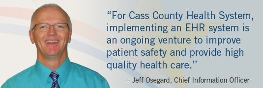 'For Cass County Health System, implementing an EHR system is an ongoing venture to improve patient safety and provide high quality health care.' – Jeff Osegard, Chief Information Officer
