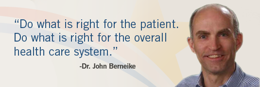 'Do what is right for the patient. Do what is right for the overall health care system.' -Dr. John Berneike