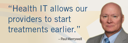 'Health IT allows our providers to start treatments earlier.' – Paul Merrywell