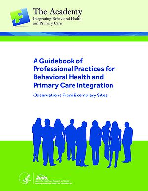 A Guidebook of Professional Practices for Behavioral Health and Primary Care Integration: Observations from Exemplary Sites