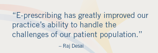 'E-prescribing has greatly improved our practice's ability to handle the challenges of our patient population.'– Raj Desai