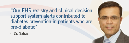 """Our EHR registry and clinical decision support system alerts contributed to diabetes prevention in patients who are pre-diabetic."" --Dr. Sahgal"